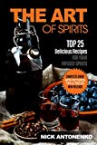The Art of Spirits: TOP 25 Delicious Recipes for Your Infused Spirits: Homemade Vodkas, Liquers and Infusions.Spirit Infusion Recipes. Flavoured Vodka and Spirits, How To Make Liqueur at Home.