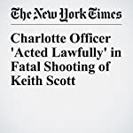 Charlotte Officer 'Acted Lawfully' in Fatal Shooting of Keith Scott | Richard Fausset,Alan Blinder