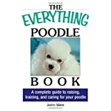 The Everything Poodle Book: A complete guide to raising, training, and caring for your poodle ~ Janine Adams