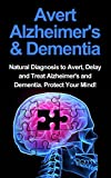 Avert Alzheimers & Dementia: Natural Diagnosis To Avert, Delay And Treat Alzheimers And Dementia. Protect Your Mind!