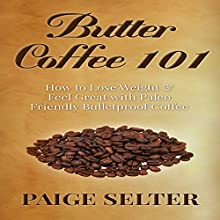 Butter Coffee 101: How to Lose Weight & Feel Great with Paleo Friendly Coffee (       UNABRIDGED) by Paige Selter Narrated by Jason Lovett