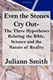img - for Even the Stones Cry Out: The Three Hypotheses Relating the Bible, Science and the Nature of Reality book / textbook / text book