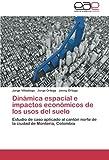Dinámica espacial e impactos económicos de los usos del suelo: Estudio de caso aplicado al cantón norte de la ciudad de Montería, Colombia (Spanish Edition)