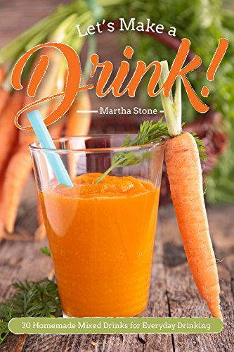 Let's Make a Drink!: 30 Homemade Mixed Drinks for Everyday Drinking by Martha Stone