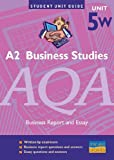 A2 Business Studies AQA Unit 5W: Business Report and Essay Unit Guide (Student Unit Guides) John Wolinski