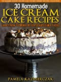 30 Homemade Ice Cream Cake Recipes - Learn How To Make An Ice Cream Cake Today (The Summer Dessert Recipes And The Best Dessert Recipes Collection)