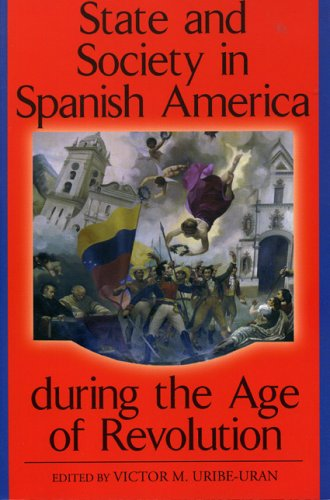 State and Society in Spanish America during the Age of Revolution (Latin American Silhouettes)