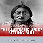 History for Kids: The Illustrated Life of Sitting Bull |  Charles River Editors