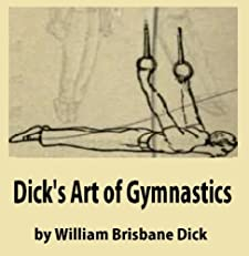 Dick's Art of Gymnastics, containing practical and progressive exercises applicable to all the principal apparatus of a well-appointed gymnasium plainly described