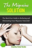 The Migraine Solution: The Best Ever Guide to Reducing and Eliminating Your Migraine Naturally! (Migraine, Pain Management)