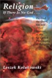 Religion: If There is No God...on God, the Devil, Sin and Other Worries of the So-Called Philosophy of Religion