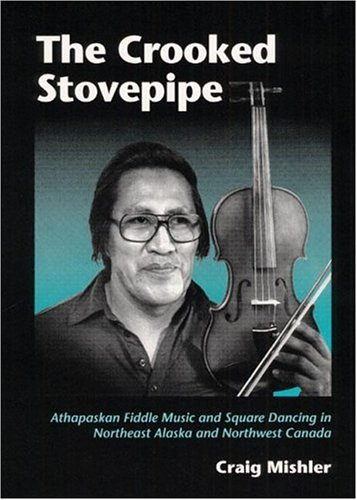 The Crooked Stovepipe: Athapaskan Fiddle Music and Square Dancing in Northeast Alaska and Northwest Canada (Music in American Life)
