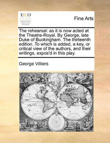 The rehearsal: as it is now acted at the Theatre-Royal. By George, late Duke of Buckingham. The thirteenth edition. To w