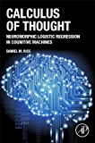 Calculus of Thought: Neuromorphic Logistic Regression in Cognitive Machines is a must-read for all scientists about a very simple computation method designed to simulate big-data neural processing. This book is inspired by the Calculus Ratiocinator i...