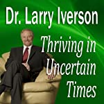 Thriving in Uncertain Times: 6 Success Strategies in the New Economy | Dr. Larry Iverson, Ph.D.