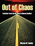 Wayne M. Bundy Out of Chaos: Evolution from the Big Bang to Human Intellect
