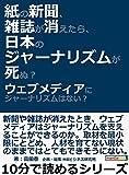 紙の新聞、雑誌が消えたら、日本のジャーナリズムが死ぬ?ウェブメディアにジャーナリズムはない?10分で読めるシリーズ