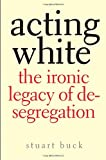 Acting White: The Ironic Legacy of Desegregation