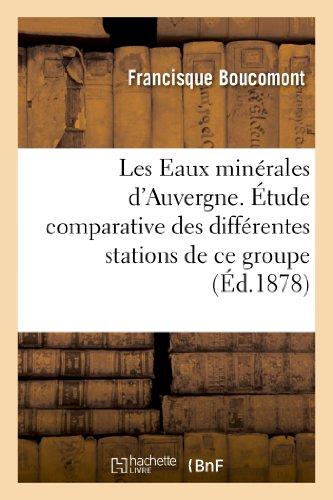 Les Eaux minérales d'Auvergne. Étude comparative des différentes stations de ce groupe: . Le Mont-Dore, La Bourboule, Royat, ouvrage contenant les analyses...