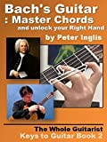 Bach's Guitar: Master Chords and unlock your Right Hand (The Whole Guitarist: Keys to Guitar Book 2)