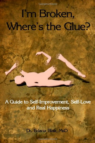 I'M Broken, Where'S The Glue? - A Guide To Self-Improvement, Self-Love And Real Happiness