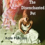 The Disenchanted Pet | Kate Policani
