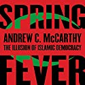 Spring Fever: The Illusion of Islamic Democracy Audiobook by Andrew C. McCarthy Narrated by Andrew C. McCarthy