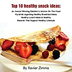 Top 10 Healthy Snack Ideas: An Award Winning Dietitian's Advice on the Food Pyramid, Regarding Healthy Breakfast Ideas, Healthy Lunch Ideas & Healthy Deserts That Support a Healthy Lifestyle | Xavier Zimms