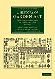 A History of Garden Art: From the Earliest Times to the Present Day (Cambridge Library Collection - Botany and Horticulture) (Volume 1)
