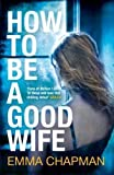 How to Be a Good Wife by Chapman, Emma (2014) Paperback