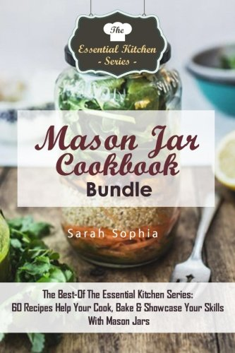 Mason Jar Cookbook Bundle: The Best-Of The Essential Kitchen Series: 60 Recipes Help Your Cook, Bake & Showcase Your Skills With Mason Jars (Volume 58) by Sarah Sophia