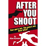 After You Shoot: Your Gun's Hot. The Perp's Not. Now What? ~ Alan Korwin