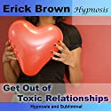 Get Out of Toxic Relationships (Hypnosis & Subliminal)  by Erick Brown Narrated by Erick Brown