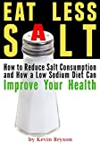 Eat Less Salt: How to Reduce Salt Consumption and How a Low Sodium Diet Can Improve Your Health