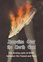 Zeppelins Over the North East: The Airship Raids of WW1