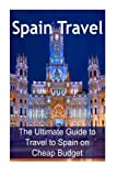 img - for Spain Travel: The Ultimate Guide to Travel to Spain on Cheap Budget: Spain Travel, Spain Travel Book, Spain Travel Guide,Spain Travel Ideas, Spain Travel Tips book / textbook / text book