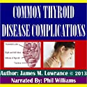 Common Thyroid Disease Complications (       UNABRIDGED) by James M. Lowrance Narrated by Phil Williams