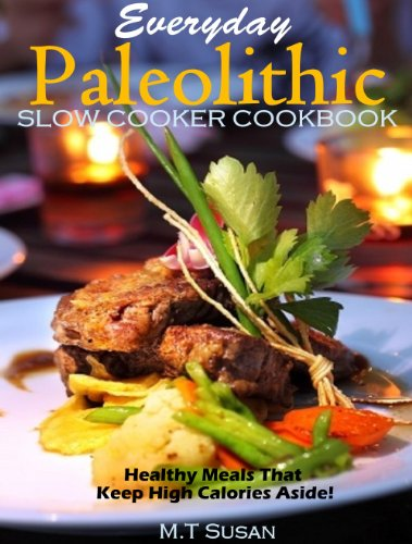 Free Kindle Book : Everyday Paleolithic Slow Cooker Cookbook: Healthy Meals That Keep High Calories Aside!
