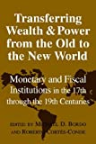 img - for Transferring Wealth and Power from the Old to the New World: Monetary and Fiscal Institutions in the 17th through the 19th Centuries (Studies in Macroeconomic History) book / textbook / text book