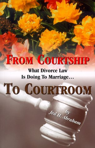 From Courtship to Courtroom : What Divorce Law is Doing to Marriage: Jed H. Abraham: 9780819706928: Amazon.com: Books
