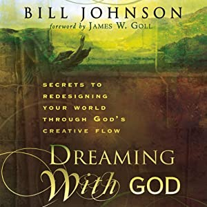 Dreaming with God: Secrets to Redesigning Your World Through God's Creative Flow | [Bill Johnson]
