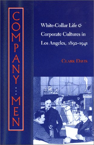 Company Men: White-Collar Life and Corporate Cultures in Los Angeles, 1892-1941 (Studies in Industry and Society)