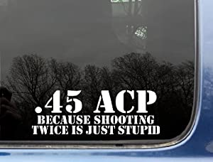 """.45 ACP Because shooting twice is just STUPID - 8 3/4"""" x 3"""" - military die cut vinyl decal / sticker for window, truck, car, laptop, etc"""