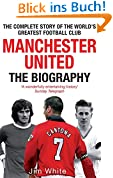 Manchester United: The Biography: From Newton Heath to Moscow, the Complete Story of the World's Greatest Football Club