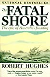 The Fatal Shore: The Epic of Australia's Founding (0394753666) by Hughes, Robert