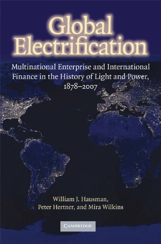 Global Electrification: Multinational Enterprise And International Finance In The History Of Light And Power, 1878-2007 (Cambridge Studies In The Emergence Of Global Enterprise)