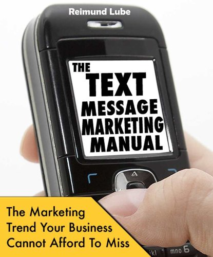 The Text Message Marketing Manual - The Marketing Trend Your Business Cannot Afford To Miss