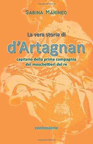 La vera storia di d'Artagnan: capitano della prima compagnia dei moschettieri del re