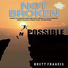 Not Broken: How to Overcome Mental Health Challenges and Unlock Your Full Potential | Livre audio Auteur(s) : Brett Francis Narrateur(s) : Michael Hatak