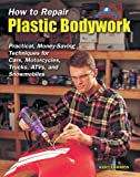 Kurt Lammon How to Repair Plastic Bodywork: Practical, Money-saving Techniques for Cars, Motorcycles, Trucks, ATVs and Snowmobiles (Tech Series)
